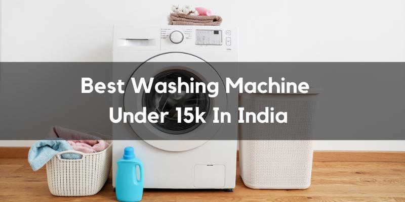 Which Are The Best Washing Machine Under 15k In India?